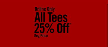 ALL TEES 25% OFF* REG PRICE