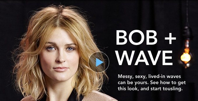 BOB AND WAVE Messy, sexy, lived–in waves can be yours. See how to get this look, and start tousling.