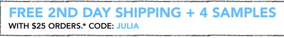 FREE 2ND DAY SHIPPING AND 4 SAMPLES WITH $25 ORDERS.* CODE: JULIA