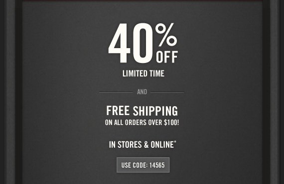 40% OFF LIMITED TIME  AND FREE SHIPPING ON ALL ORDERS OVER $100! IN STORES & ONLINE* USE  CODE: 14565