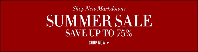 Shop New Markdowns - SUMMER SALE - SAVE UP TO 75% - SHOP NOW