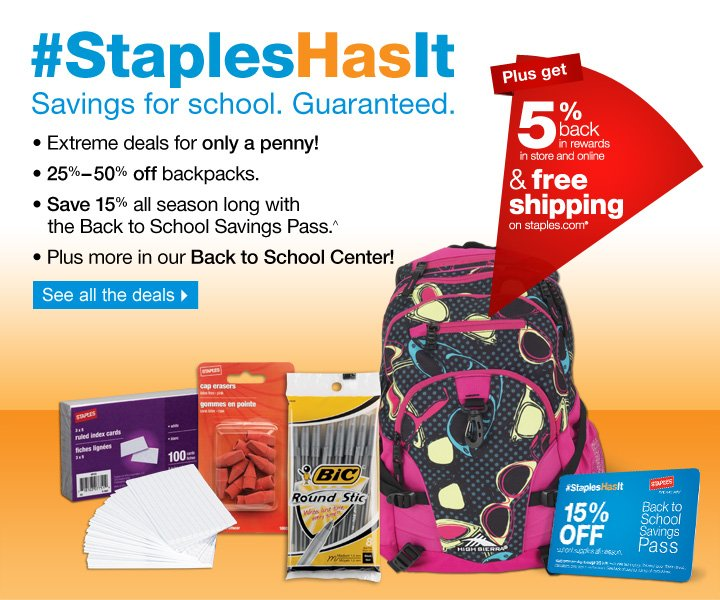 Staples Has It. Savings for  school. Guaranteed. Extreme deals for only a penny! 25%-50% off  backpacks. Save 15% all season long with the Back to School Savings  Pass.^ Plus more in our Back to School Center. Plus get 5% back in  rewards in store and online and free shipping on staples.com. See all  the deals.