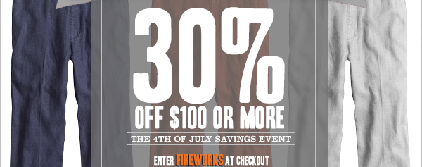 30% OFF $100 OR MORE - THE 4TH OF JULY SAVINGS EVENT - Enter FIREWORKS at checkout