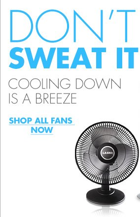 DON'T SWEAT IT COOLING DOWN IS A BREEZE SHOP ALL FANS NOW