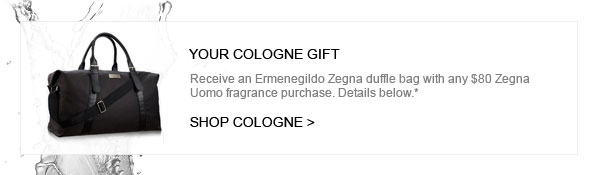 YOUR COLOGNE GIFT - Receive an Ermenegildo Zegna duffle bag with any $80 Zegna Uomo fragrance purchase. Details below.*