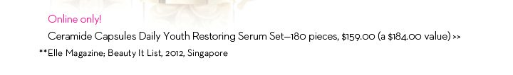 Online only! Ceramide Capsules Daily Youth Restoring Serum Set-180 pieces, $159.00 (a $184.00 value). ** Elle Magazine; Beauty It List 2012, Singapore.