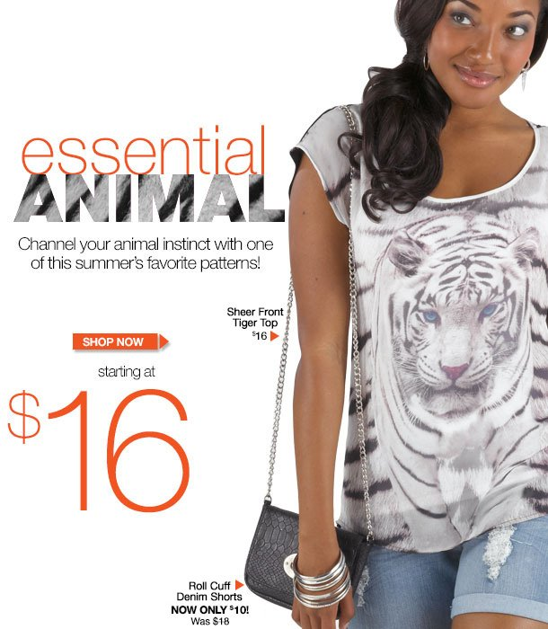 ESSENTIAL ANIMAL! Channel your animal instinct with one of this summer's favorite patterns! Starting at $16! SHOP NOW!