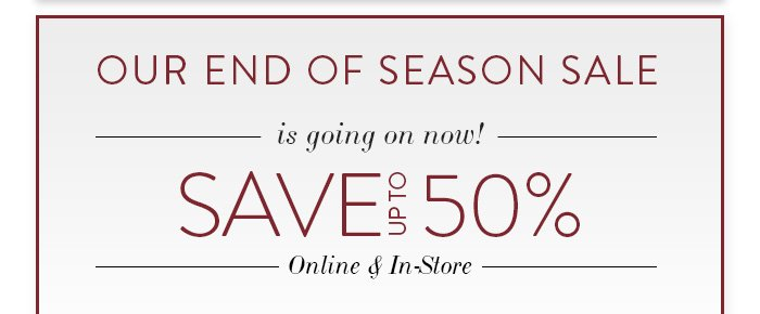 OUR END OF SEASON SALE is going on! SAVE UP TO 50% Online & In-Store