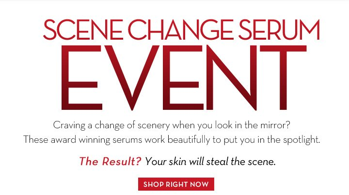 SCENE CHANGE SERUM EVENT. Craving a change of scenery when you look in the mirror? These award winning serums work beautifully to put you in the spotlight. The Result? Your skin will steal the scene. SHOP RIGHT NOW.