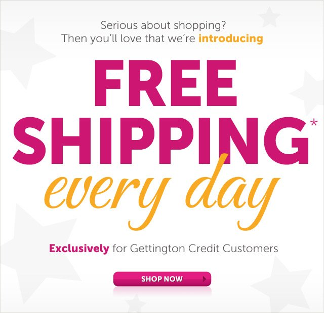 Serious about shopping? Then you'll love that we're introducing FREE SHIPPING* every day - Exclusively for Gettington Credit Customers - Shop Now