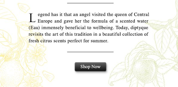 Legend has it that an angel visited a queen of Central Europe and gave her the formula of a scented water (Eau) immensely beneficial to wellbeing. Today, diptyque revisits the art of this tradition in a beautiful collection of fresh citrus scents perfect for summer. SHOP NOW.