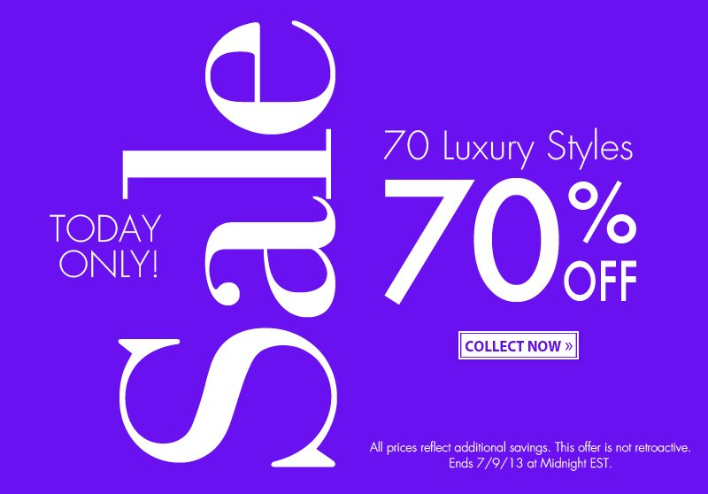 TODAY ONLY! Sale. 70 Luxury Styles. 70% OFF. COLLECT NOW. All prices reflect additional savings. This offer is not retroactive. Ends 7/9/13 at Midnight EST.