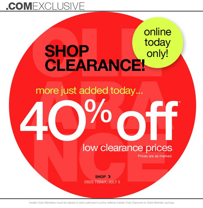 .comexclusive online today Only! shop Clearance! more just added today…  4O% off  low clearance prices Prices are as marked. SHOP ENDS today, july 9  Insider Club Members must be signed in and Loehmann's price reflects Insider Club Diamond or Gold Member savings.  *40% off clearance PROMOTIONAL OFFER is VALID now thru 7/10/13 at 2:59AM ET online only.  Free shipping offer applies on orders of $100 or more, prior to sales tax and after any applicable discounts, only for standard shipping to one single address in the Continental US per order. No promo code is required, Loehmann's price reflects 40% off clearance offer. Offer not valid in store, on previous purchases or regular priced merchandise and excludes fragrances & hair care products. Cannot be used  in conjunction with employee discount, any other coupon or promotion.  Discount may not be applied towards taxes, shipping & handling.  Quantities are limited and exclusions may apply. Please see  loehmanns.com for details. Void in states where prohibited by law, no cash value except where prohibited, then the cash value is 1/100. Returns and exchanges are subject to Returns/Exchange Policy Guidelines. 2013  †Standard text message & data charges apply. Text STOP to opt out or HELP for help. For the terms and conditions of the Loehmann's text message program, please visit http://pgminf.com/loehmanns.html or call 1-877-471-4885 for more information.