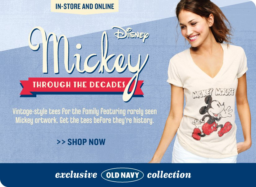 IN-STORE AND ONLINE | Disney Mickey THROUGH THE DECADES | Vintage-style tees for the family featuring rarely seen Mickey artwork. Get the tees before they're history. | SHOP NOW | exclusive OLD NAVY collection