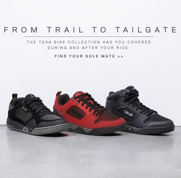 FROM TRAIL TO TAILGATE - THE TEVA BIKE COLLECTION HAS YOU COVERED DURING AND AFTER YOUR RIDE. FIND YOUR SOLE MATE