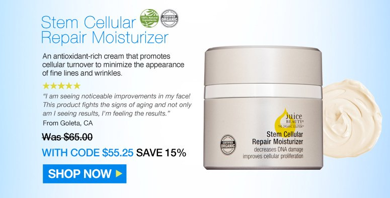 """Juice Beauty Stem Cellular Repair Moisturizer  5 Stars. 100% Natural Certified Organic An antioxidant-rich cream that promotes cellular turnover to minimize the appearance of fine lines and wrinkles. """"I am seeing noticeable improvements in my face! This product fights the signs of aging and not only am I seeing results, I'm feeling the results."""" – Goleta, CA Was $65.00 Now $55.25 Save 15% Shop Now>>"""