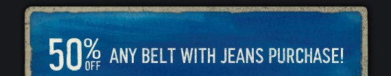 50% OFF ANY BELT WITH JEANS PURCHASE!