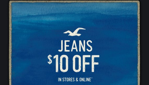 JEANS $10 OFF IN STORES & ONLINE*