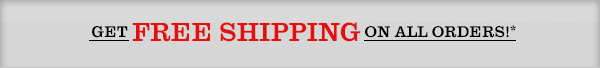 GET FREE SHIPPING ON ALL ORDERS!*