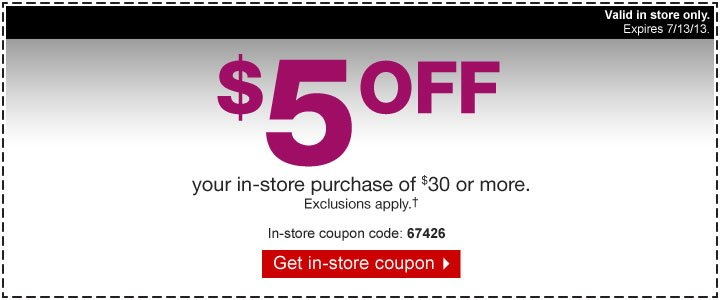 $5 off  your in-store purchase of $30 or more. Exclusions apply.†  In-store coupon code: 67426. Get in-store coupon. Valid in store only.  Expires 7/13/13.