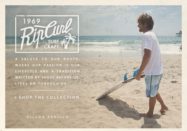 Rip Curl Surf Carft - A salute to our roots, where our passion is our lifestyle And a tradition written by those before us, lives on through us - SHOP THE COLLECTION