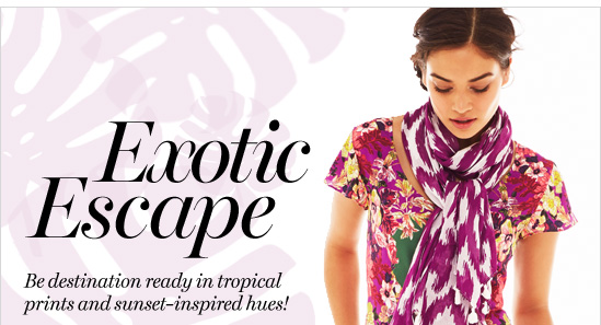 Exotic Escape   Be destination ready in tropical Prints and sunset–inspired hues!