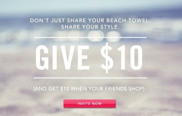 GIVE $10 (and get $10 when your friends shop). INVITE NOW