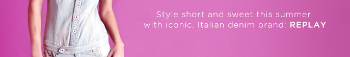 Style Short and Sweet this Summer with Iconic. Italian Denim Brand: REPLAY