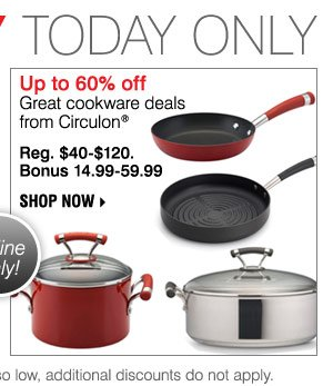DEALS of the DAY TODAY ONLY Up to 60% offGreat cookware deals from Circulon® Reg. $40-$120 Bonus 14.99-59.99