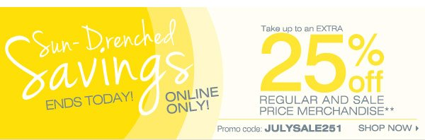 Online Only Sun-Drenched Savings Ends today Save up to an extra 25% off regular and sale price merchandise** Promo code: JULYSALE251 Shop now