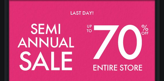 LAST DAY! SEMI ANNUAL SALE UP TO 70% OFF ENTIRE STORE