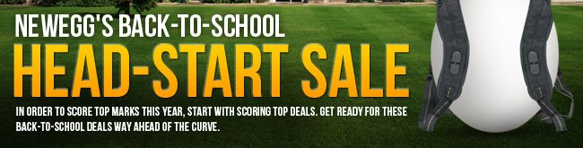 NEWEGG'S BACK-TO-SCHOOL HEAD-START SALE. In order to score top marks this year, start with scoring top deals. Get ready for these back-to-school deals WAY ahead of the curve.