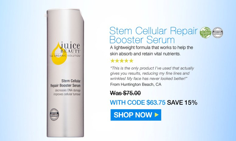 "Juice Beauty Stem Cellular Repair Booster Serum  5 Stars. 100% Natural Certified Organic A lightweight formula that works to help the skin absorb and retain vital nutrients.  ""This is the only product I've used that actually gives you results, reducing my fine lines and wrinkles! My face has never looked better!"" –Huntington Beach, CA  Was $75.00 Now $63.75 Save 15% Shop Now>>"