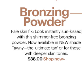 BRONZING POWDER, $38.00  Pale skin fix: Look instantly sun-kissed with this shimmer-free  bronzing powder. Now available in NEW shade Tawny&emdash;the 'ultimate tan'  or for those with deeper skin tones.  Shop Now»