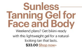 SUNLESS TANNING GEL FOR FACE AND BODY, $33.00  Weekend plans? Get bikini-ready with this lightweight gel for a  natural-looking tan that lasts.  Shop Now»