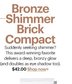 BRONZE SHIMMER BRICK COMPACT, $42.00  Suddenly seeking shimmer? This award-winning favorite delivers a deep,  bronzy glow (and doubles as eye shadow too).  Shop Now»