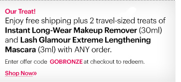 Enjoy free shipping plus 2 travel-sized treats of Instant Lon-Wear Makeup Remover (30ml) and Lash Glamour Extreme Lenghening Mascara (3ml) with ANY order.  Enter code: GOBRONZE at checkout to redeem.*  Shop Now»
