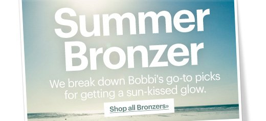 SUMMER BRONZER We break down Bobbi's go-to picks for getting a sun-kissed glow. Shop all Bronzers»