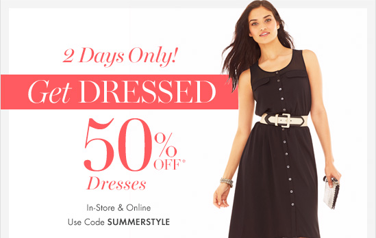 2 Days Only! Get DRESSED  50% Off* Dresses        In–Store & Online Use Code SUMMERSTYLE