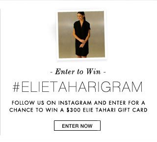 Enter to WIn #ELIETAHARIGRAM Follow us on Instagram and Enter for a Chance to Win a $300 Elie Tahari Gift Card: Enter Now