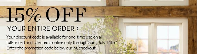 15% OFF YOUR ENTIRE ORDER - Your discount code is available for one-time use on all full-priced and sale items online only through Sun., July 14th.* Enter the promotion code below during checkout: