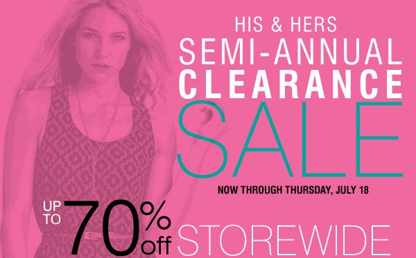 HIS & HERS SEMI-ANNUAL CLEARANCE SALE Now through Thursday, July 18 Up to 70% OFF STOREWIDE