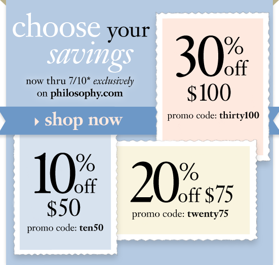 choose your savings*now thru 7/10 exclusively on philosophy.com. 10% off $50 promo code: ten50 20% off $75 promo code: twenty75 30% off $100 promo code: thirty100 *product exclusions apply.