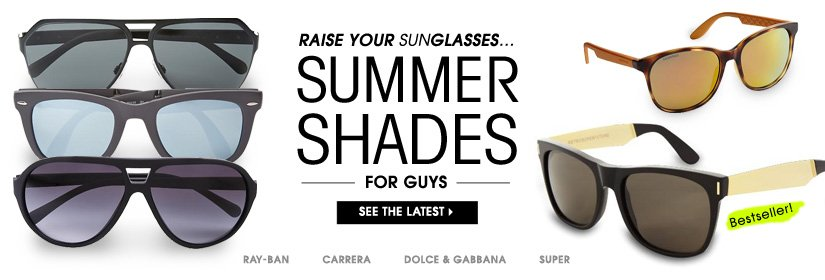 RAISE YOUR SUNGLASSES... SUMMER SHADES FOR GUYS. SEE THE LATEST.