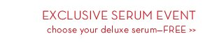 EXCLUSIVE SERUM EVENT. Choose your deluxe serum-FREE.