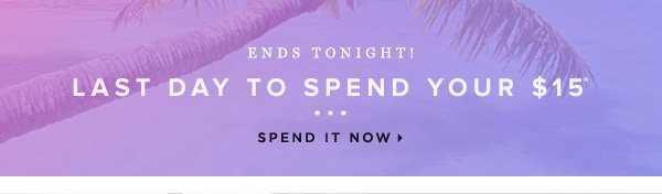 Ends Tonight Last Day to Spend Your $15* - - Spend It Now