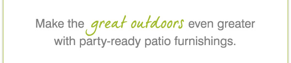 Web Exclusive! Make the great outdoors even greater with party-ready patio furnishings.