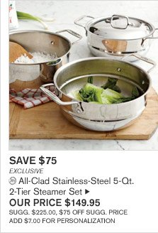 SAVE $75 - EXCLUSIVE - All-Clad Stainless-Steel 5-Qt. 2-Tier Steamer Set - OUR PRICE $149.95 - SUGG. $225.00, $75 OFF SUGG. PRICE - ADD $7.00 FOR PERSONALIZATION
