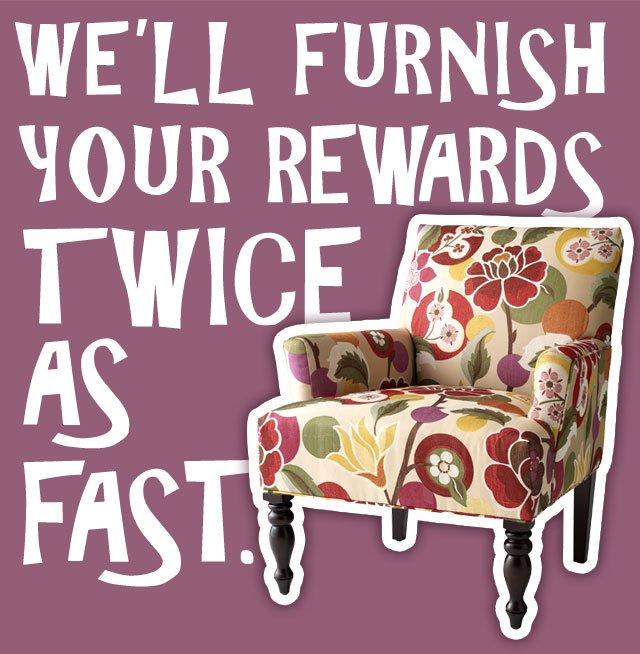 We'll furnish your rewards twice as fast.