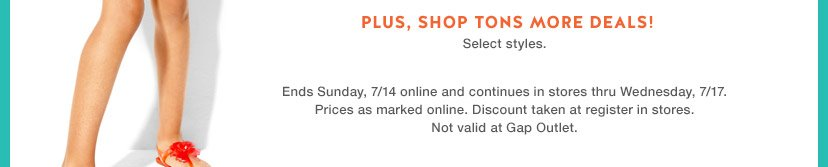 PLUS, SHOP TONS MORE DEALS! | Select styles. | Ends Sunday, 7/14 online and continues in stores thru Wednesday, 7/17. | Prices as marked online. Discount taken at register in stores. | Not valid at Gap Outlet.